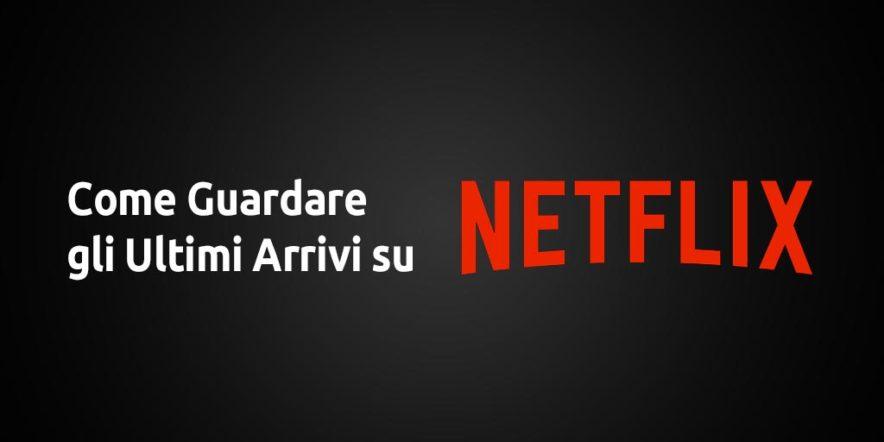 Guardare i Nuovi Arrivi dal Portale Netflix senza utilizzare siti alternativi
